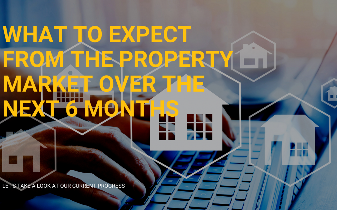 WHAT TO EXPECT FROM THE PROPERTY MARKET OVER THE NEXT 6 MONTHS